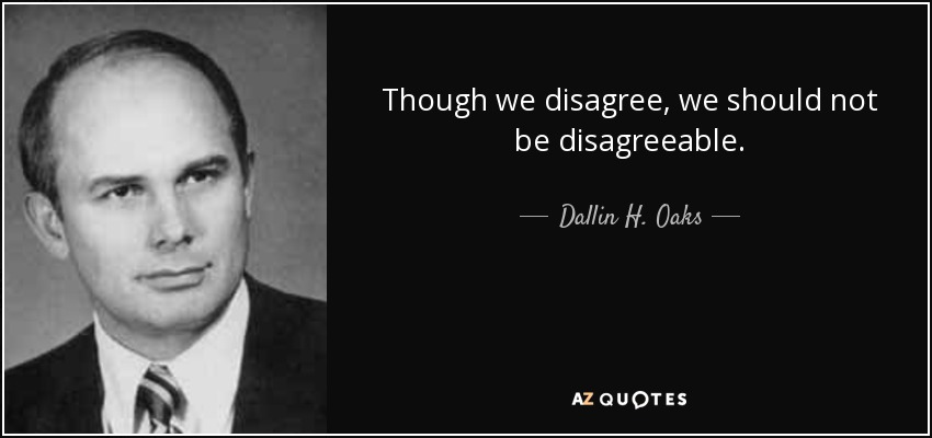 Though we disagree, we should not be disagreeable. - Dallin H. Oaks