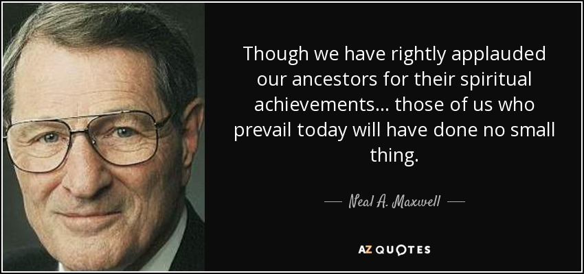 Though we have rightly applauded our ancestors for their spiritual achievements ... those of us who prevail today will have done no small thing. - Neal A. Maxwell