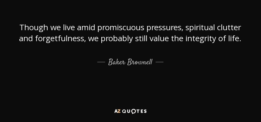Though we live amid promiscuous pressures, spiritual clutter and forgetfulness, we probably still value the integrity of life. - Baker Brownell