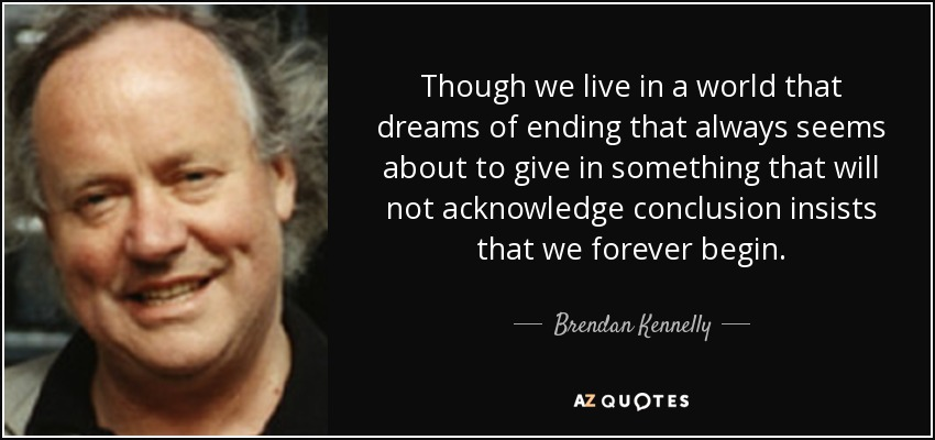 Though we live in a world that dreams of ending that always seems about to give in something that will not acknowledge conclusion insists that we forever begin. - Brendan Kennelly