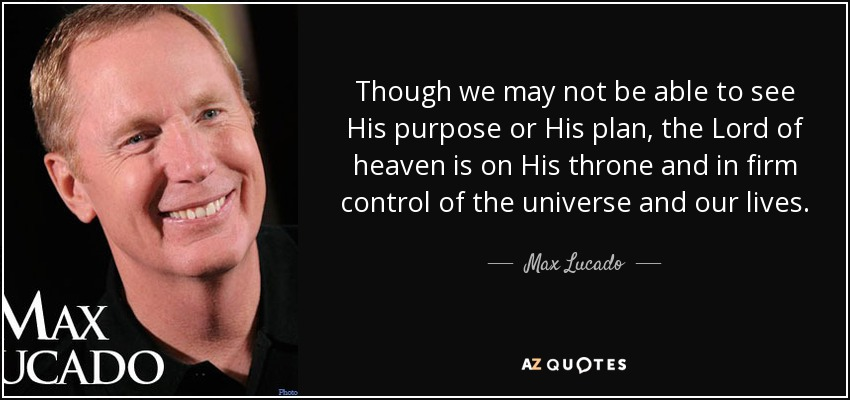 Though we may not be able to see His purpose or His plan, the Lord of heaven is on His throne and in firm control of the universe and our lives. - Max Lucado