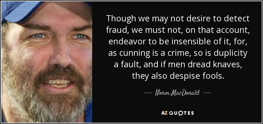 Though we may not desire to detect fraud, we must not, on that account, endeavor to be insensible of it, for, as cunning is a crime, so is duplicity a fault, and if men dread knaves, they also despise fools. - Norm MacDonald