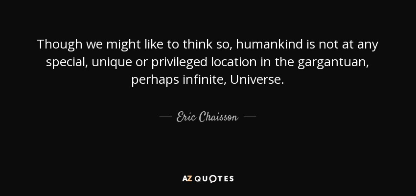 Though we might like to think so, humankind is not at any special, unique or privileged location in the gargantuan, perhaps infinite, Universe. - Eric Chaisson