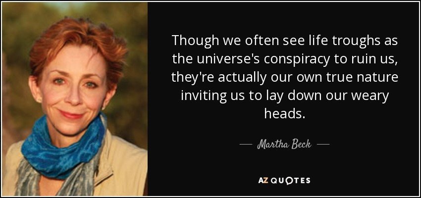 Though we often see life troughs as the universe's conspiracy to ruin us, they're actually our own true nature inviting us to lay down our weary heads. - Martha Beck