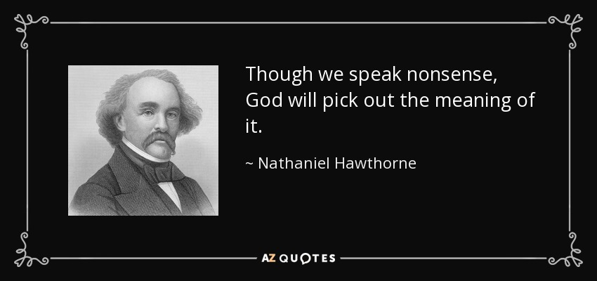Though we speak nonsense, God will pick out the meaning of it. - Nathaniel Hawthorne