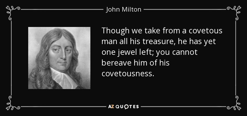 Though we take from a covetous man all his treasure, he has yet one jewel left; you cannot bereave him of his covetousness. - John Milton