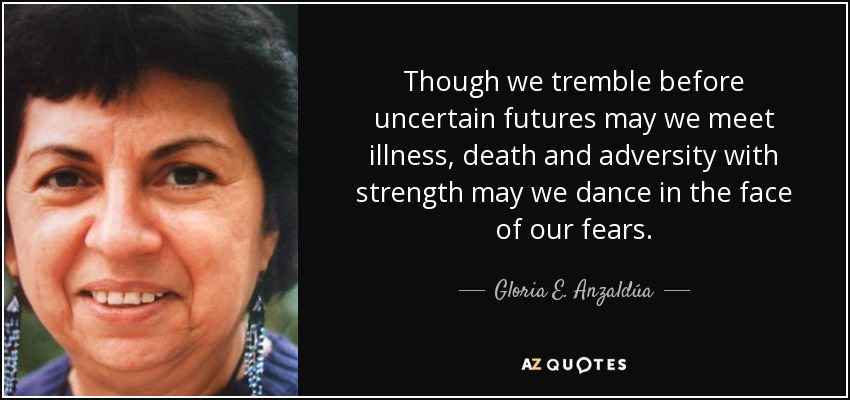 Though we tremble before uncertain futures may we meet illness, death and adversity with strength may we dance in the face of our fears. - Gloria E. Anzaldúa