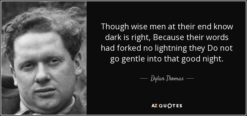 Though wise men at their end know dark is right, Because their words had forked no lightning they Do not go gentle into that good night. - Dylan Thomas