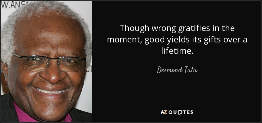 Though wrong gratifies in the moment, good yields its gifts over a lifetime. - Desmond Tutu