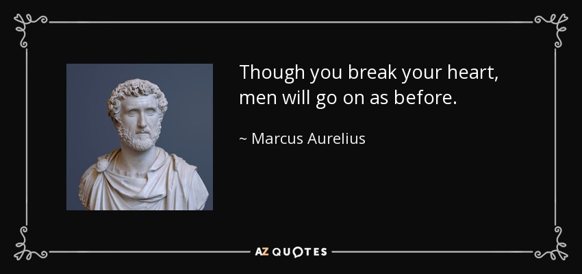 Though you break your heart, men will go on as before. - Marcus Aurelius