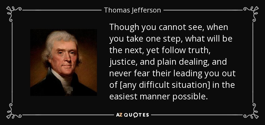 Though you cannot see, when you take one step, what will be the next, yet follow truth, justice, and plain dealing, and never fear their leading you out of [any difficult situation] in the easiest manner possible... - Thomas Jefferson