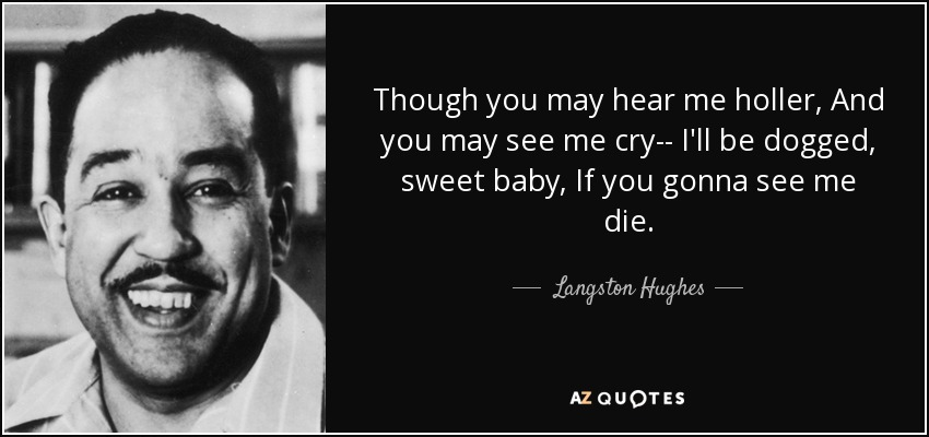 Though you may hear me holler, And you may see me cry-- I'll be dogged, sweet baby, If you gonna see me die. - Langston Hughes