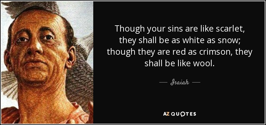 Though your sins are like scarlet, they shall be as white as snow; though they are red as crimson, they shall be like wool. - Isaiah