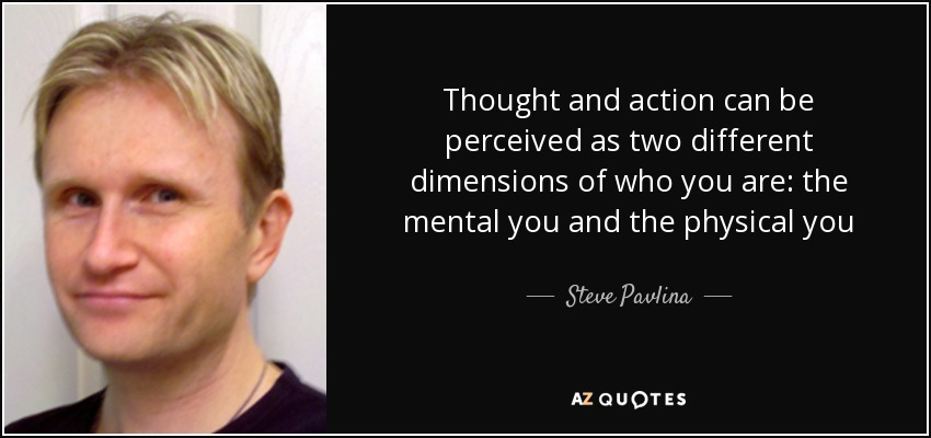 Thought and action can be perceived as two different dimensions of who you are: the mental you and the physical you - Steve Pavlina