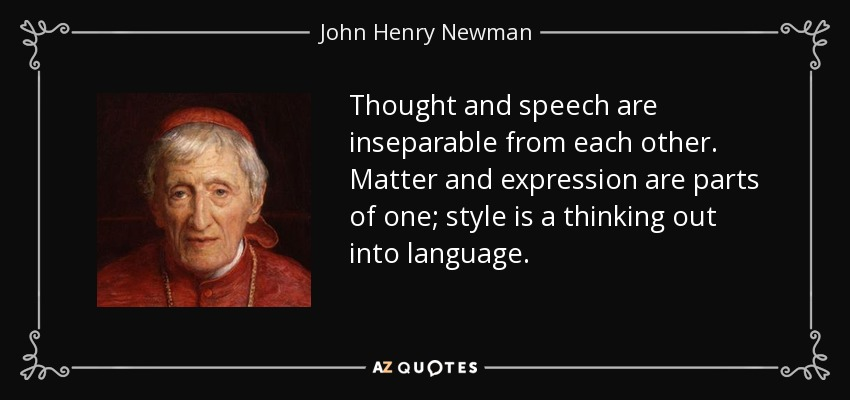 Thought and speech are inseparable from each other. Matter and expression are parts of one; style is a thinking out into language. - John Henry Newman