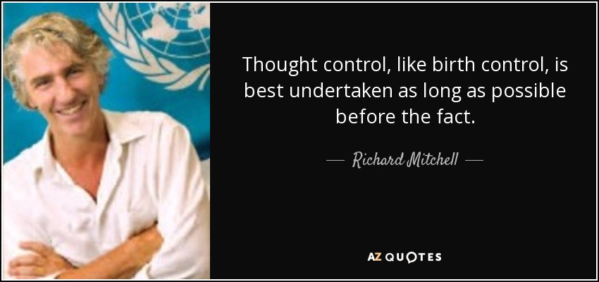 Thought control, like birth control, is best undertaken as long as possible before the fact. - Richard Mitchell