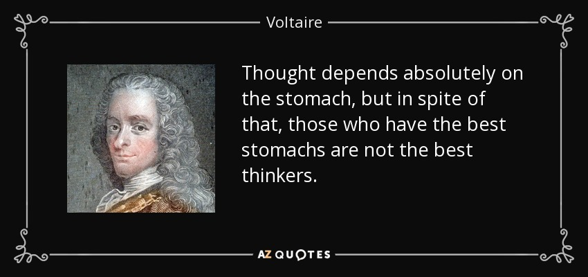 Thought depends absolutely on the stomach, but in spite of that, those who have the best stomachs are not the best thinkers. - Voltaire