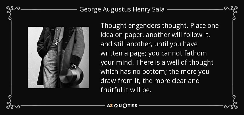 Thought engenders thought. Place one idea on paper, another will follow it, and still another, until you have written a page; you cannot fathom your mind. There is a well of thought which has no bottom; the more you draw from it, the more clear and fruitful it will be. - George Augustus Henry Sala