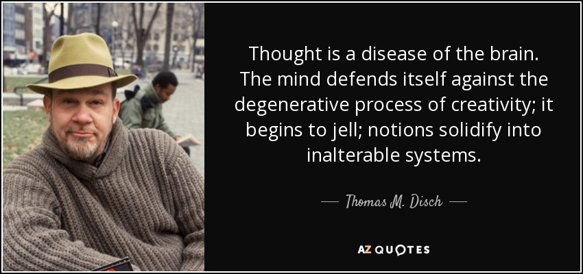 Thought is a disease of the brain. The mind defends itself against the degenerative process of creativity; it begins to jell; notions solidify into inalterable systems. - Thomas M. Disch