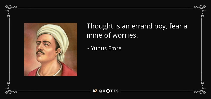 Thought is an errand boy, fear a mine of worries. - Yunus Emre