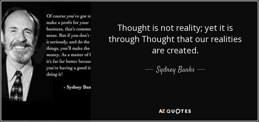 Thought is not reality; yet it is through Thought that our realities are created. - Sydney Banks