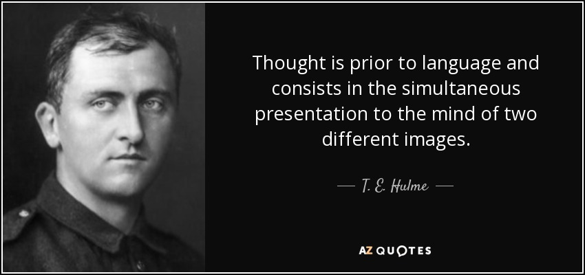 Thought is prior to language and consists in the simultaneous presentation to the mind of two different images. - T. E. Hulme