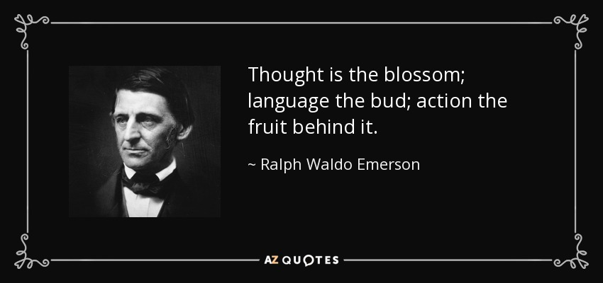 Thought is the blossom; language the bud; action the fruit behind it. - Ralph Waldo Emerson