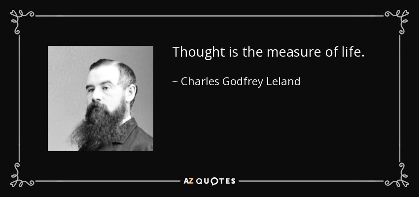 Thought is the measure of life. - Charles Godfrey Leland