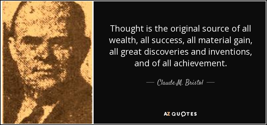 Thought is the original source of all wealth, all success, all material gain, all great discoveries and inventions, and of all achievement. - Claude M. Bristol