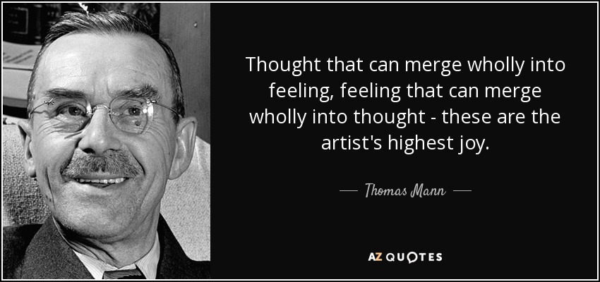 Thought that can merge wholly into feeling, feeling that can merge wholly into thought - these are the artist's highest joy. - Thomas Mann