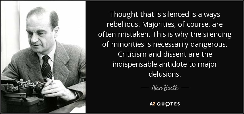 Thought that is silenced is always rebellious. Majorities, of course, are often mistaken. This is why the silencing of minorities is necessarily dangerous. Criticism and dissent are the indispensable antidote to major delusions. - Alan Barth