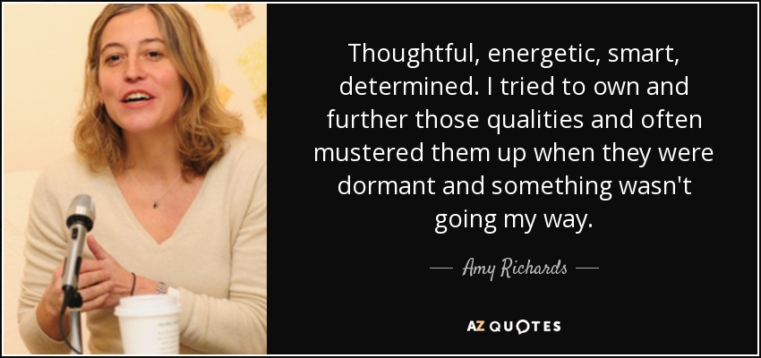Thoughtful, energetic, smart, determined. I tried to own and further those qualities and often mustered them up when they were dormant and something wasn't going my way. - Amy Richards