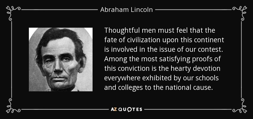 Thoughtful men must feel that the fate of civilization upon this continent is involved in the issue of our contest. Among the most satisfying proofs of this conviction is the hearty devotion everywhere exhibited by our schools and colleges to the national cause. - Abraham Lincoln