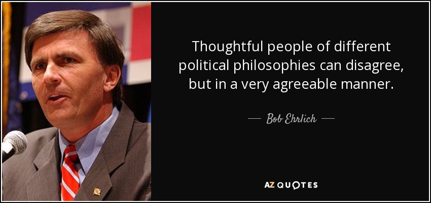 Thoughtful people of different political philosophies can disagree, but in a very agreeable manner. - Bob Ehrlich