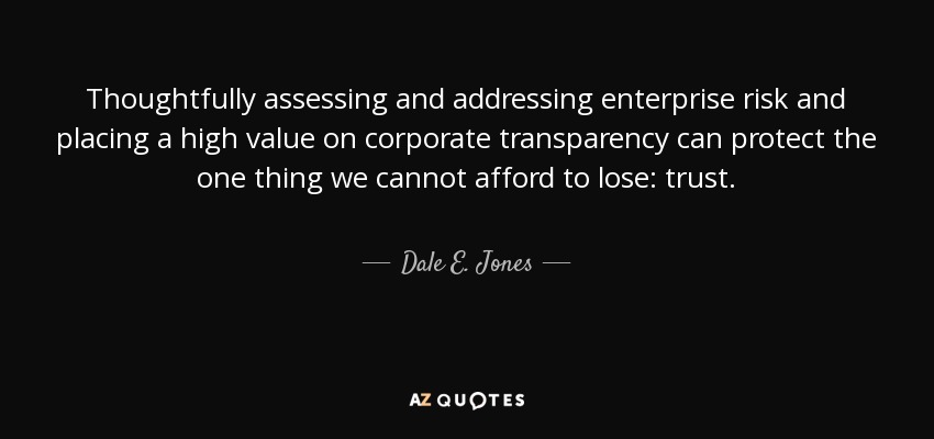 Thoughtfully assessing and addressing enterprise risk and placing a high value on corporate transparency can protect the one thing we cannot afford to lose: trust. - Dale E. Jones