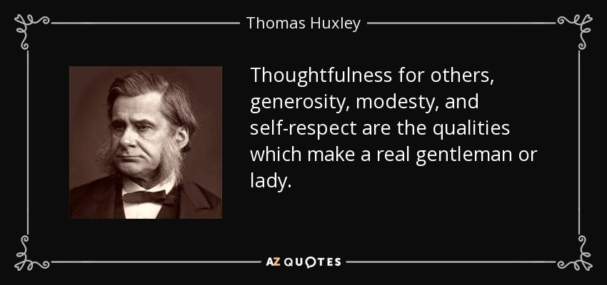 Thoughtfulness for others, generosity, modesty, and self-respect are the qualities which make a real gentleman or lady. - Thomas Huxley