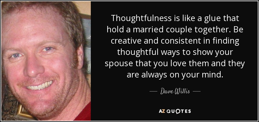 Thoughtfulness is like a glue that hold a married couple together. Be creative and consistent in finding thoughtful ways to show your spouse that you love them and they are always on your mind. - Dave Willis