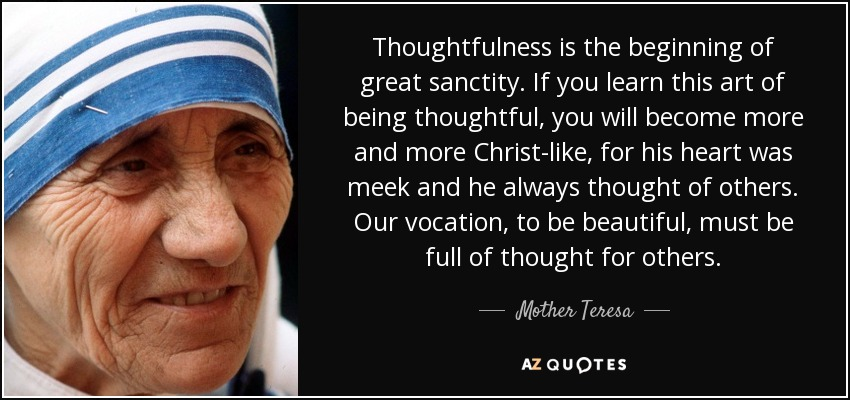Mother Teresa Quote: Thoughtfulness Is The Beginning Of