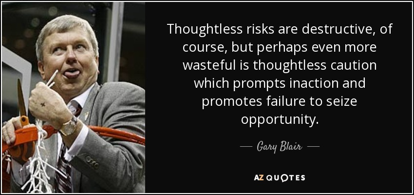 Thoughtless risks are destructive, of course, but perhaps even more wasteful is thoughtless caution which prompts inaction and promotes failure to seize opportunity. - Gary Blair