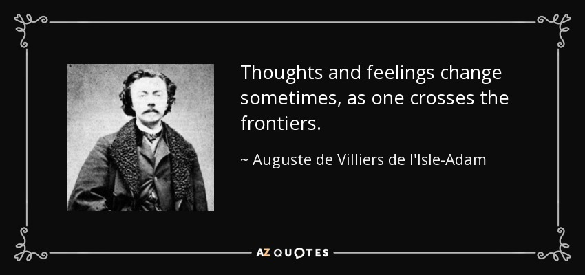 Thoughts and feelings change sometimes, as one crosses the frontiers. - Auguste de Villiers de l'Isle-Adam