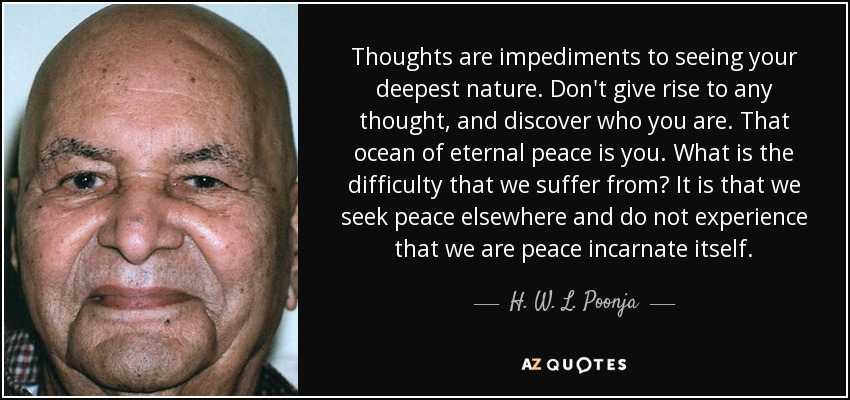 Thoughts are impediments to seeing your deepest nature. Don't give rise to any thought, and discover who you are. That ocean of eternal peace is you. What is the difficulty that we suffer from? It is that we seek peace elsewhere and do not experience that we are peace incarnate itself. - H. W. L. Poonja