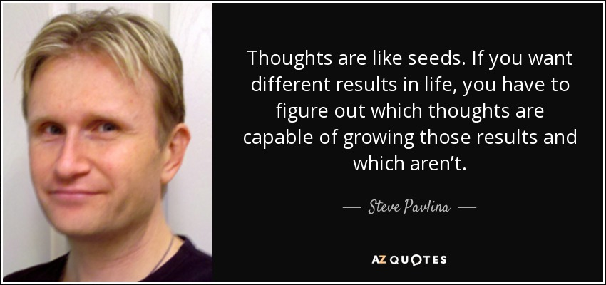 Thoughts are like seeds. If you want different results in life, you have to figure out which thoughts are capable of growing those results and which aren't. - Steve Pavlina