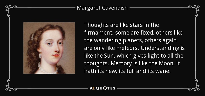 Thoughts are like stars in the firmament; some are fixed, others like the wandering planets, others again are only like meteors. Understanding is like the Sun, which gives light to all the thoughts. Memory is like the Moon, it hath its new, its full and its wane. - Margaret Cavendish