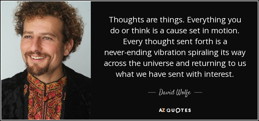 Thoughts are things. Everything you do or think is a cause set in motion. Every thought sent forth is a never-ending vibration spiraling its way across the universe and returning to us what we have sent with interest. - David Wolfe