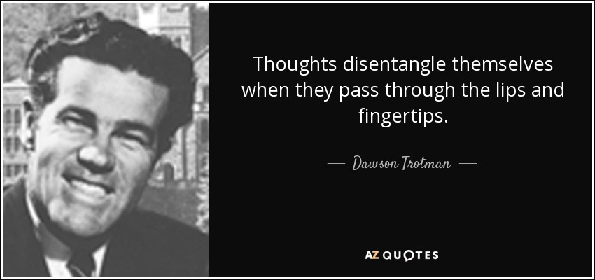 Thoughts disentangle themselves when they pass through the lips and fingertips. - Dawson Trotman