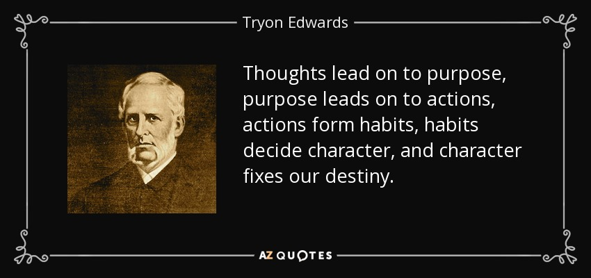 Thoughts lead on to purpose, purpose leads on to actions, actions form habits, habits decide character, and character fixes our destiny. - Tryon Edwards