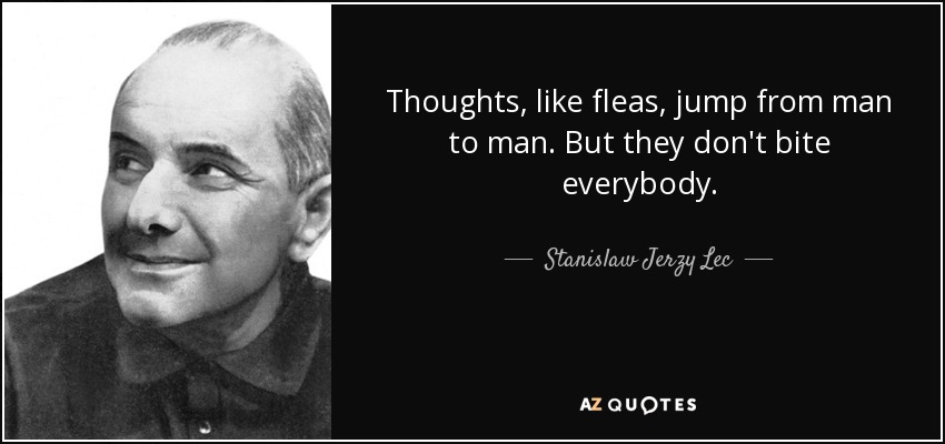 Thoughts, like fleas, jump from man to man. But they don't bite everybody. - Stanislaw Jerzy Lec