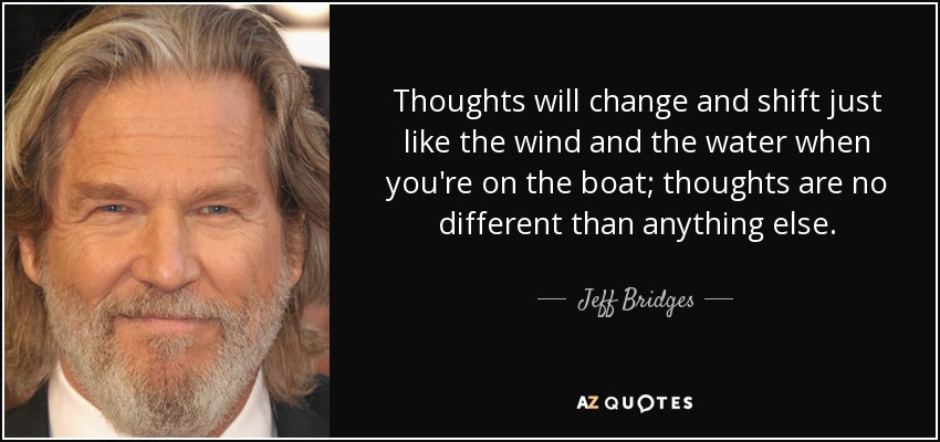 Thoughts will change and shift just like the wind and the water when you're on the boat; thoughts are no different than anything else. - Jeff Bridges