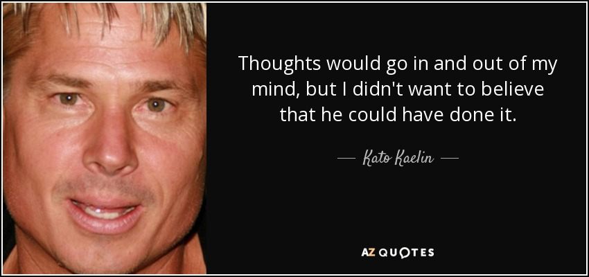 Thoughts would go in and out of my mind, but I didn't want to believe that he could have done it. - Kato Kaelin