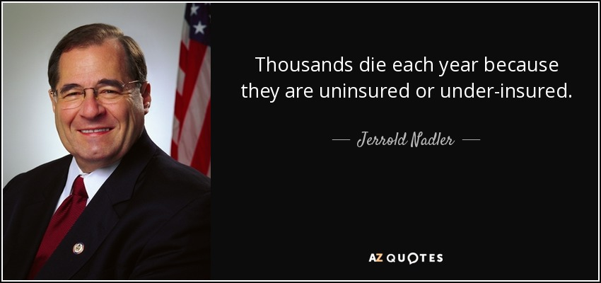 Thousands die each year because they are uninsured or under-insured. - Jerrold Nadler